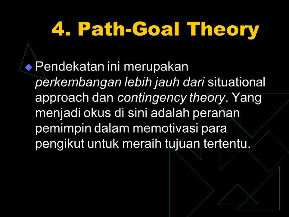 4. Path-Goal Theory  Pendekatan ini merupakan perkembangan lebih jauh dari situational approach dan contingency theory. Yang menjadi okus di sini ada