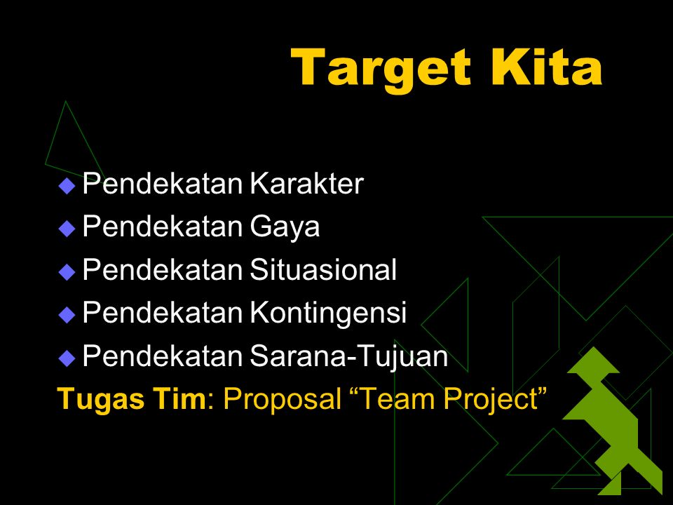 Target Kita  Pendekatan Karakter  Pendekatan Gaya  Pendekatan Situasional  Pendekatan Kontingensi  Pendekatan Sarana-Tujuan Tugas Tim: Proposal Team Project