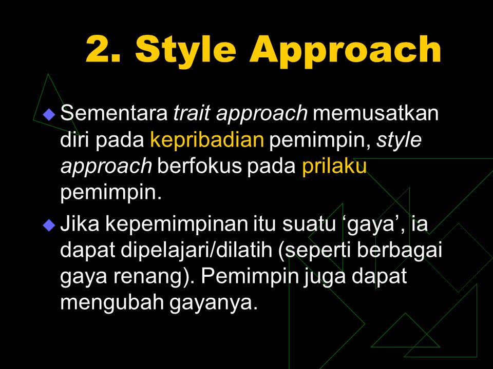 2. Style Approach  Sementara trait approach memusatkan diri pada kepribadian pemimpin, style approach berfokus pada prilaku pemimpin.  Jika kepemimp