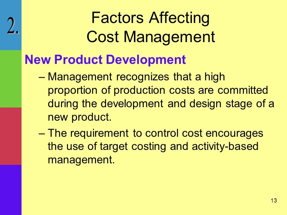 13 Factors Affecting Cost Management New Product Development –Management recognizes that a high proportion of production costs are committed during the development and design stage of a new product.