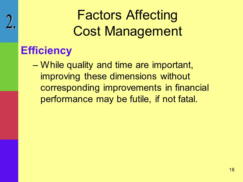 16 Factors Affecting Cost Management Efficiency –While quality and time are important, improving these dimensions without corresponding improvements in financial performance may be futile, if not fatal.