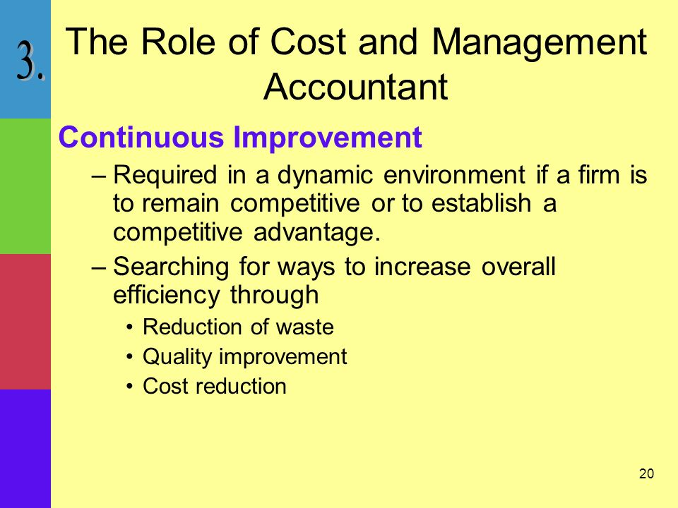 20 The Role of Cost and Management Accountant Continuous Improvement –Required in a dynamic environment if a firm is to remain competitive or to establish a competitive advantage.