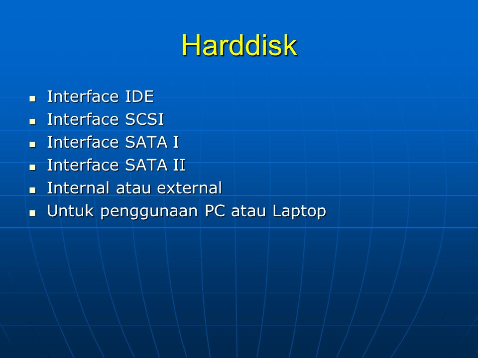 Harddisk Interface IDE Interface IDE Interface SCSI Interface SCSI Interface SATA I Interface SATA I Interface SATA II Interface SATA II Internal atau external Internal atau external Untuk penggunaan PC atau Laptop Untuk penggunaan PC atau Laptop