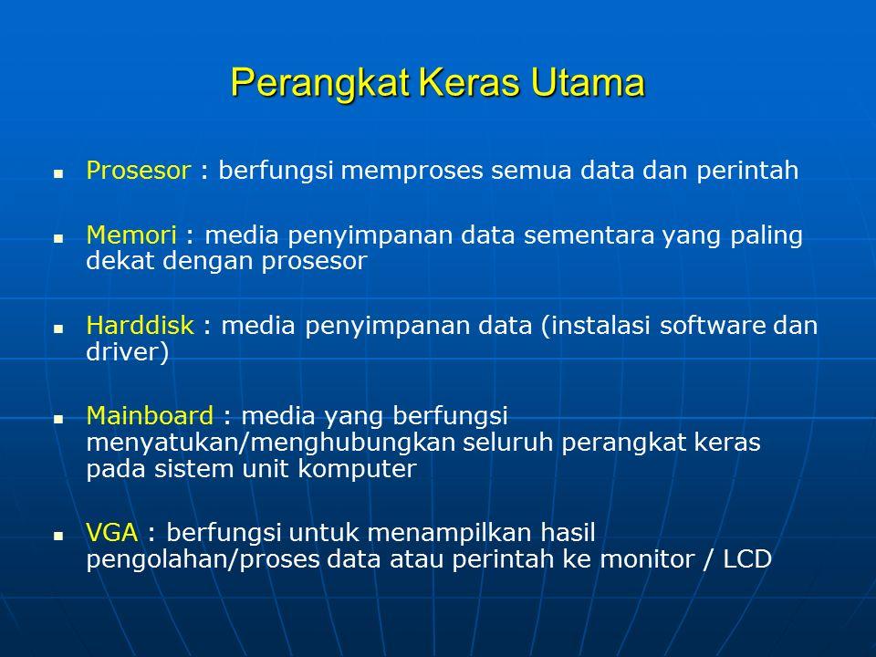 Perangkat Keras Utama Prosesor : berfungsi memproses semua data dan perintah Memori : media penyimpanan data sementara yang paling dekat dengan proses