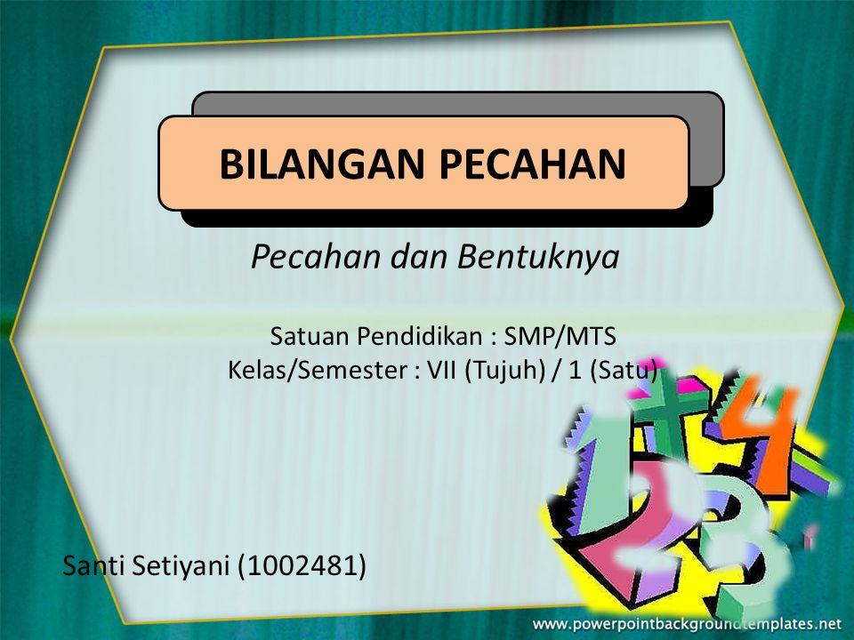 Pecahan dan Bentuknya Satuan Pendidikan : SMP/MTS Kelas/Semester : VII (Tujuh) / 1 (Satu) Santi Setiyani (1002481) BILANGAN PECAHAN