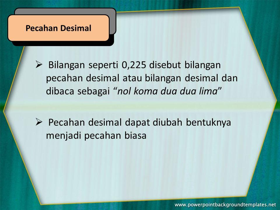  Bilangan seperti 0,225 disebut bilangan pecahan desimal atau bilangan desimal dan dibaca sebagai nol koma dua dua lima  Pecahan desimal dapat diubah bentuknya menjadi pecahan biasa Pecahan Desimal