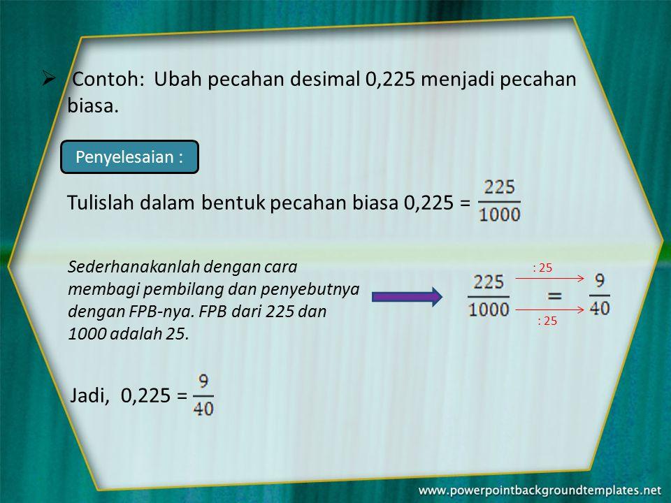  Contoh: Ubah pecahan desimal 0,225 menjadi pecahan biasa.