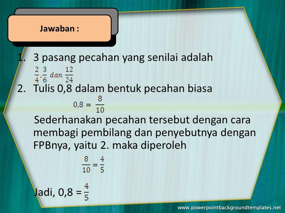 1.3 pasang pecahan yang senilai adalah 2.Tulis 0,8 dalam bentuk pecahan biasa Sederhanakan pecahan tersebut dengan cara membagi pembilang dan penyebutnya dengan FPBnya, yaitu 2.