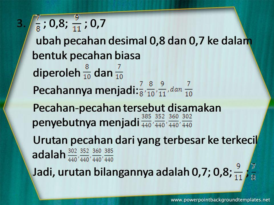 3. ; 0,8; ; 0,7 ubah pecahan desimal 0,8 dan 0,7 ke dalam bentuk pecahan biasa diperoleh dan Pecahannya menjadi: Pecahan-pecahan tersebut disamakan pe