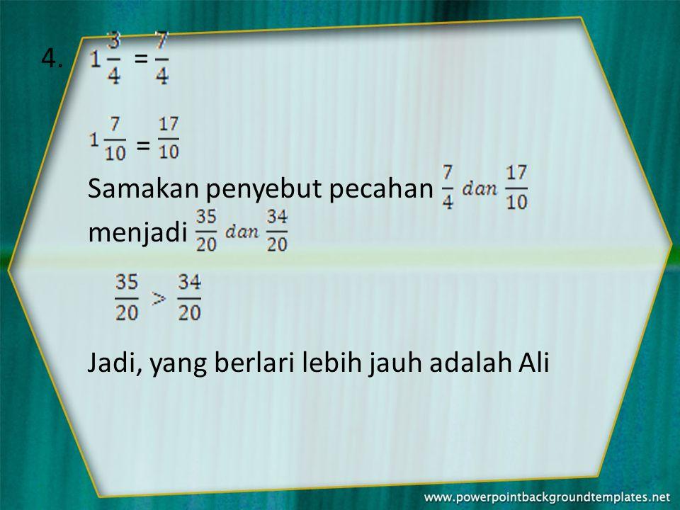 4. = = Samakan penyebut pecahan menjadi Jadi, yang berlari lebih jauh adalah Ali