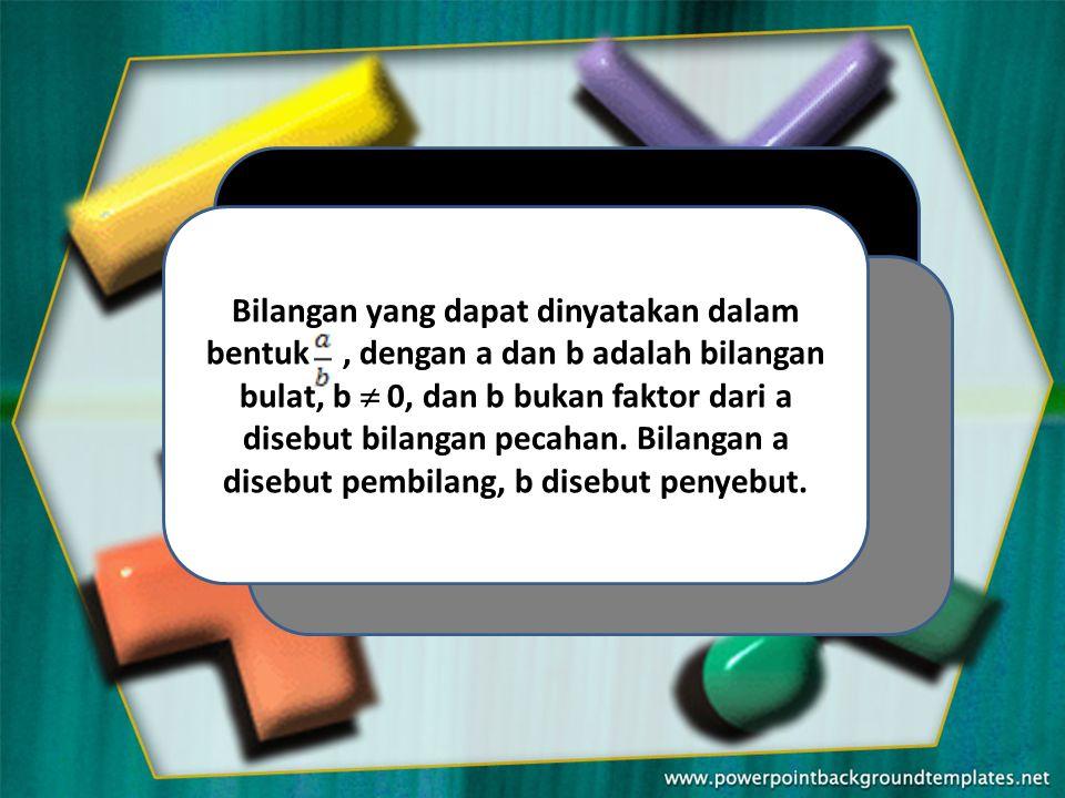 Bilangan yang dapat dinyatakan dalam bentuk, dengan a dan b adalah bilangan bulat, b  0, dan b bukan faktor dari a disebut bilangan pecahan.