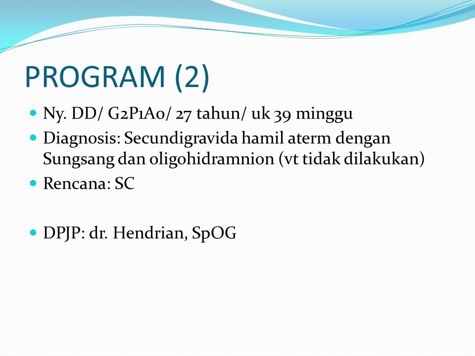PROGRAM (2) Ny. DD/ G2P1A0/ 27 tahun/ uk 39 minggu Diagnosis: Secundigravida hamil aterm dengan Sungsang dan oligohidramnion (vt tidak dilakukan) Renc