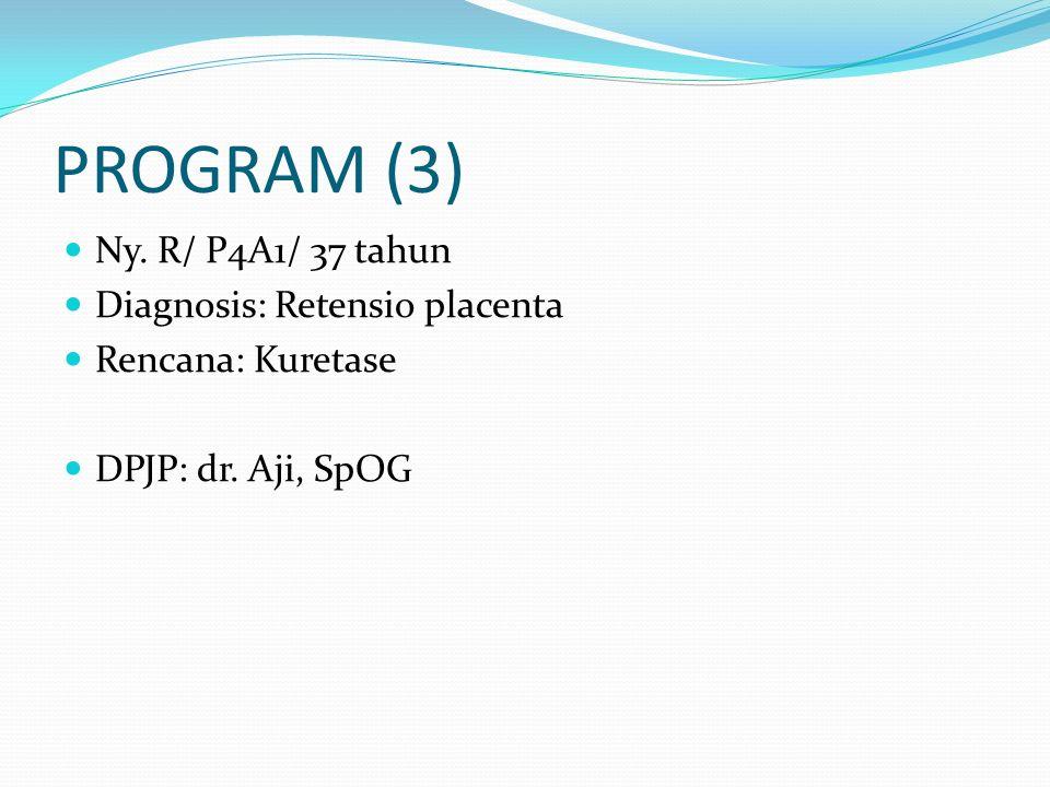 PROGRAM (3) Ny. R/ P4A1/ 37 tahun Diagnosis: Retensio placenta Rencana: Kuretase DPJP: dr. Aji, SpOG