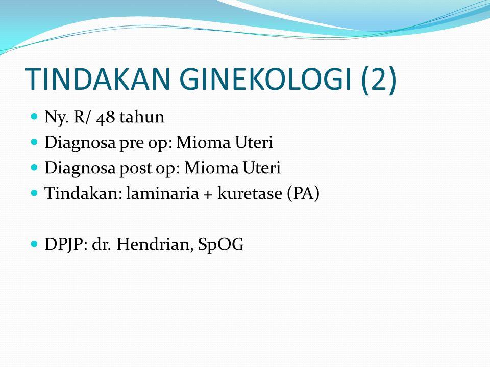 TINDAKAN GINEKOLOGI (2) Ny. R/ 48 tahun Diagnosa pre op: Mioma Uteri Diagnosa post op: Mioma Uteri Tindakan: laminaria + kuretase (PA) DPJP: dr. Hendr