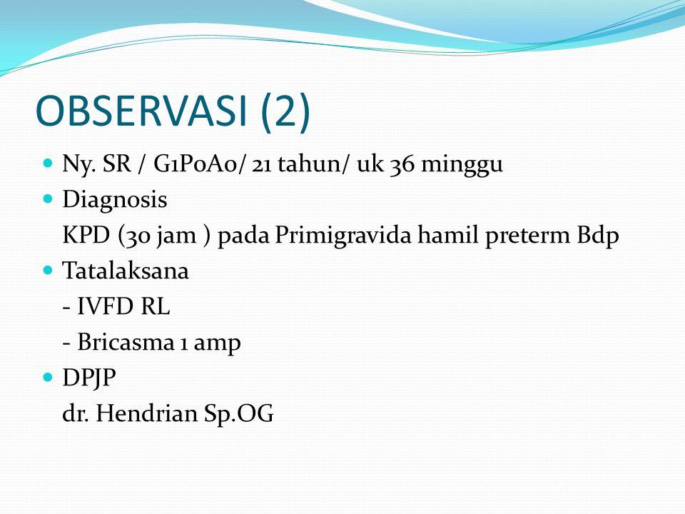 OBSERVASI (2) Ny. SR / G1P0A0/ 21 tahun/ uk 36 minggu Diagnosis KPD (30 jam ) pada Primigravida hamil preterm Bdp Tatalaksana - IVFD RL - Bricasma 1 a