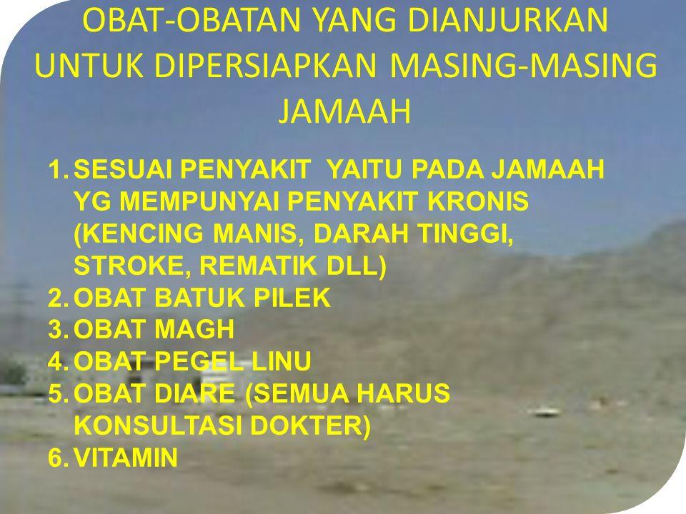 OBAT-OBATAN YANG DIANJURKAN UNTUK DIPERSIAPKAN MASING-MASING JAMAAH 1.SESUAI PENYAKIT YAITU PADA JAMAAH YG MEMPUNYAI PENYAKIT KRONIS (KENCING MANIS, DARAH TINGGI, STROKE, REMATIK DLL) 2.OBAT BATUK PILEK 3.OBAT MAGH 4.OBAT PEGEL LINU 5.OBAT DIARE (SEMUA HARUS KONSULTASI DOKTER) 6.VITAMIN