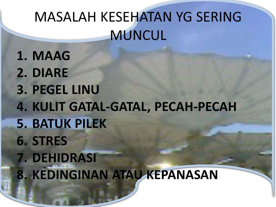 MASALAH KESEHATAN YG SERING MUNCUL 1.MAAG 2.DIARE 3.PEGEL LINU 4.KULIT GATAL-GATAL, PECAH-PECAH 5.BATUK PILEK 6.STRES 7.DEHIDRASI 8.KEDINGINAN ATAU KE