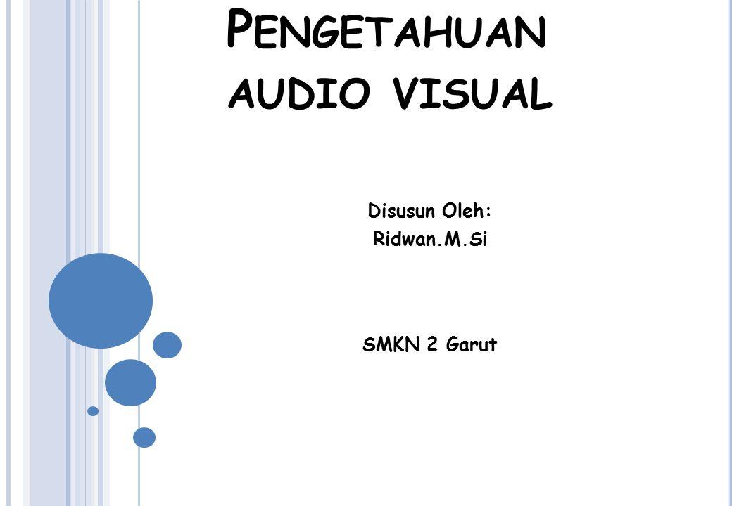 P ENGETAHUAN AUDIO VISUAL Disusun Oleh: Ridwan.M.Si SMKN 2 Garut