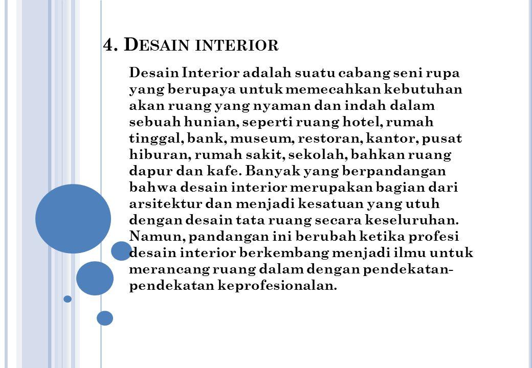 4. D ESAIN INTERIOR Desain Interior adalah suatu cabang seni rupa yang berupaya untuk memecahkan kebutuhan akan ruang yang nyaman dan indah dalam sebu