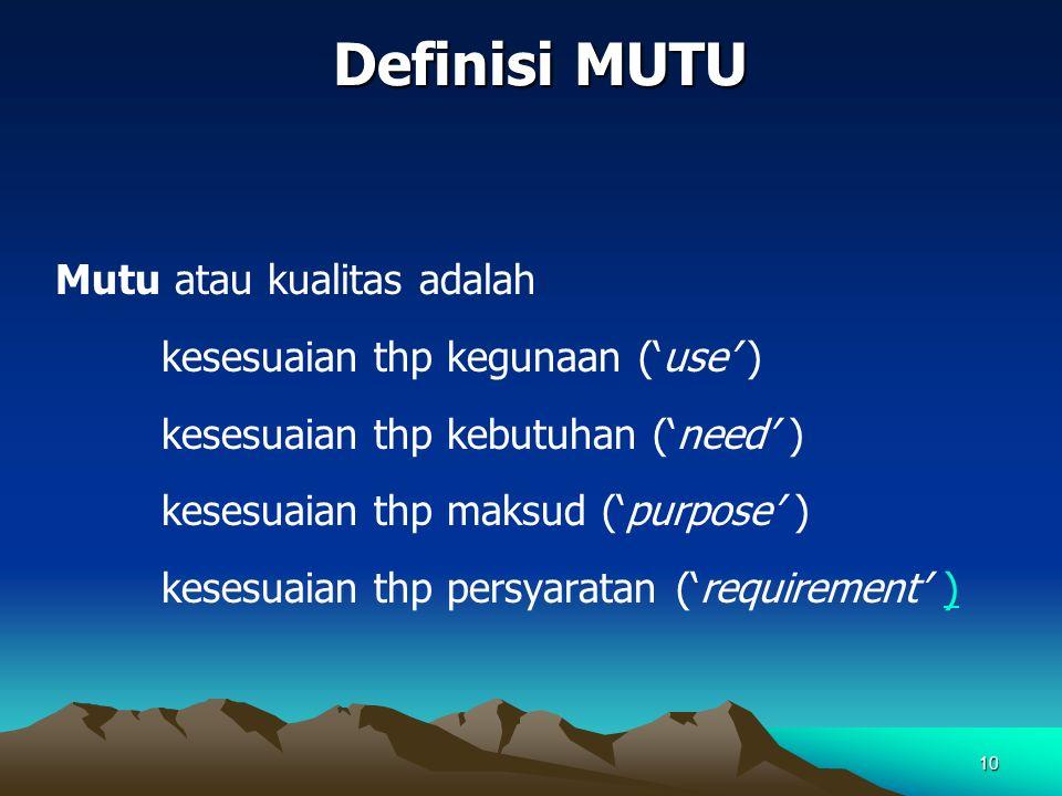 10 Definisi MUTU Mutu atau kualitas adalah kesesuaian thp kegunaan ('use' ) kesesuaian thp kebutuhan ('need' ) kesesuaian thp maksud ('purpose' ) kesesuaian thp persyaratan ('requirement' ))