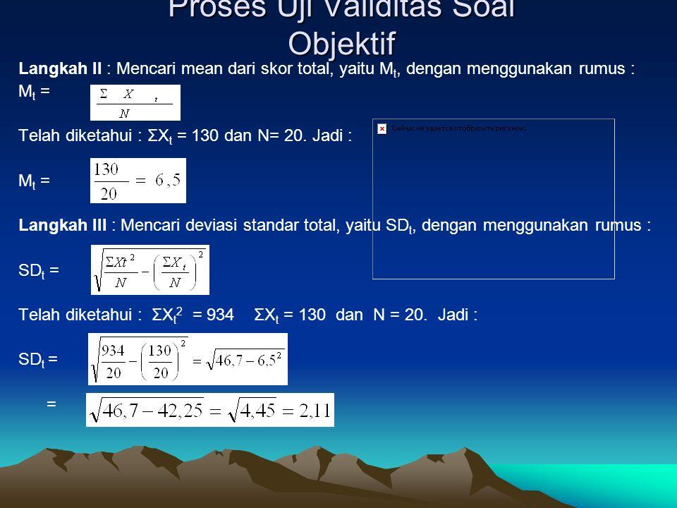 Proses Uji Validitas Soal Objektif Langkah II : Mencari mean dari skor total, yaitu M t, dengan menggunakan rumus : M t = Telah diketahui : ΣX t = 130