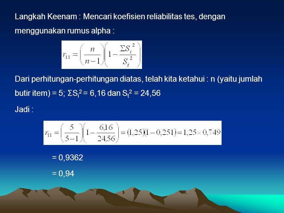 Langkah Keenam : Mencari koefisien reliabilitas tes, dengan menggunakan rumus alpha : Dari perhitungan-perhitungan diatas, telah kita ketahui : n (yaitu jumlah butir item) = 5; ΣS i 2 = 6,16 dan S t 2 = 24,56 Jadi : = 0,9362 = 0,94