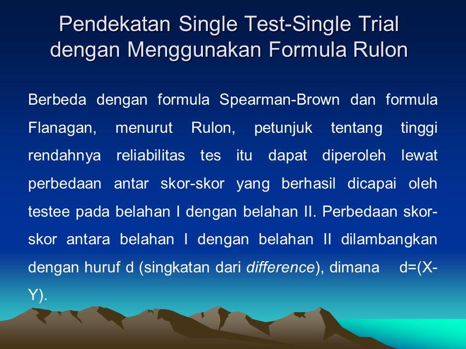 Pendekatan Single Test-Single Trial dengan Menggunakan Formula Rulon Berbeda dengan formula Spearman-Brown dan formula Flanagan, menurut Rulon, petunjuk tentang tinggi rendahnya reliabilitas tes itu dapat diperoleh lewat perbedaan antar skor-skor yang berhasil dicapai oleh testee pada belahan I dengan belahan II.
