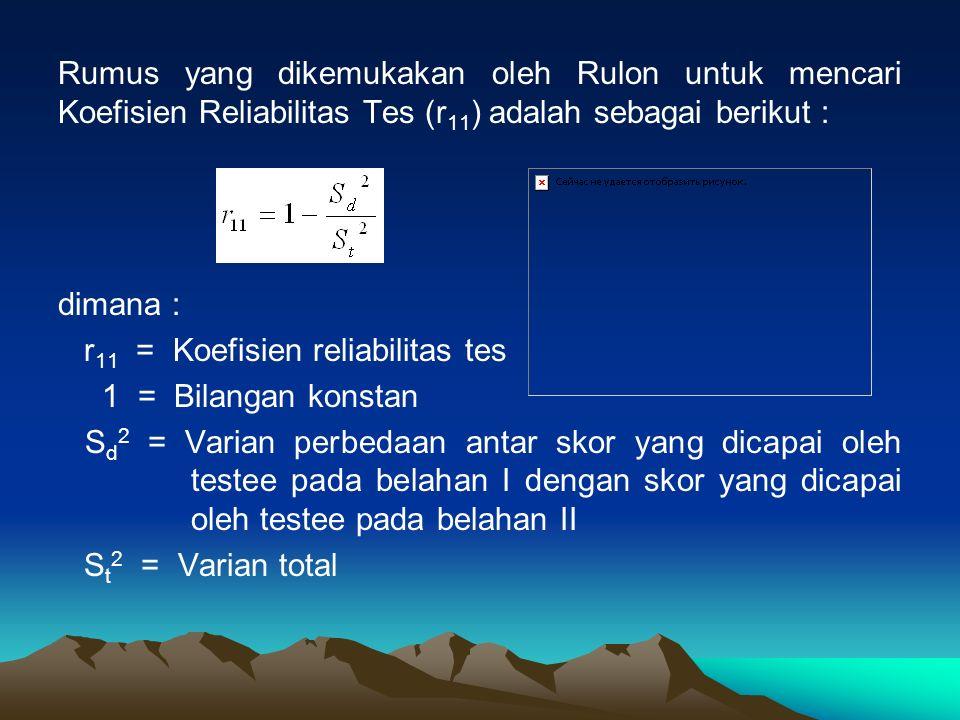 Rumus yang dikemukakan oleh Rulon untuk mencari Koefisien Reliabilitas Tes (r 11 ) adalah sebagai berikut : dimana : r 11 = Koefisien reliabilitas tes 1 = Bilangan konstan S d 2 = Varian perbedaan antar skor yang dicapai oleh testee pada belahan I dengan skor yang dicapai oleh testee pada belahan II S t 2 = Varian total