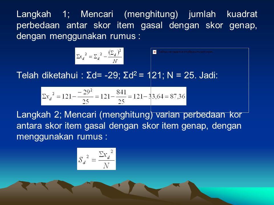 Langkah 1; Mencari (menghitung) jumlah kuadrat perbedaan antar skor item gasal dengan skor genap, dengan menggunakan rumus : Telah diketahui : Σd= -29; Σd 2 = 121; N = 25.
