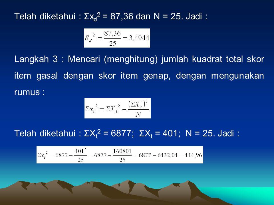 Telah diketahui : Σx d 2 = 87,36 dan N = 25. Jadi : Langkah 3 : Mencari (menghitung) jumlah kuadrat total skor item gasal dengan skor item genap, deng