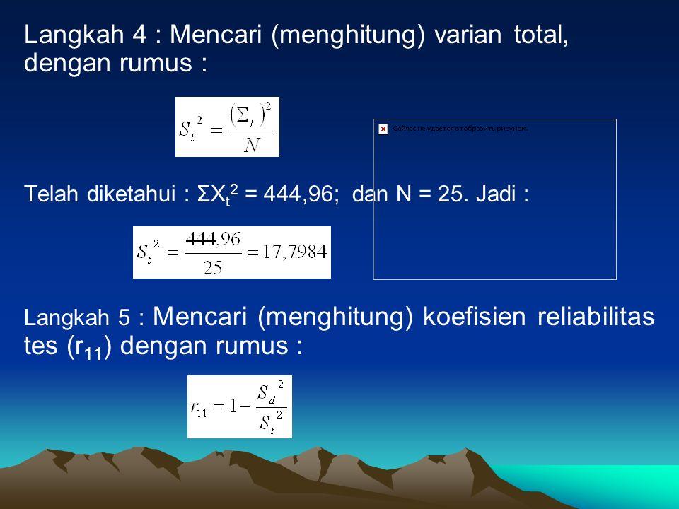 Langkah 4 : Mencari (menghitung) varian total, dengan rumus : Telah diketahui : ΣX t 2 = 444,96; dan N = 25. Jadi : Langkah 5 : Mencari (menghitung) k