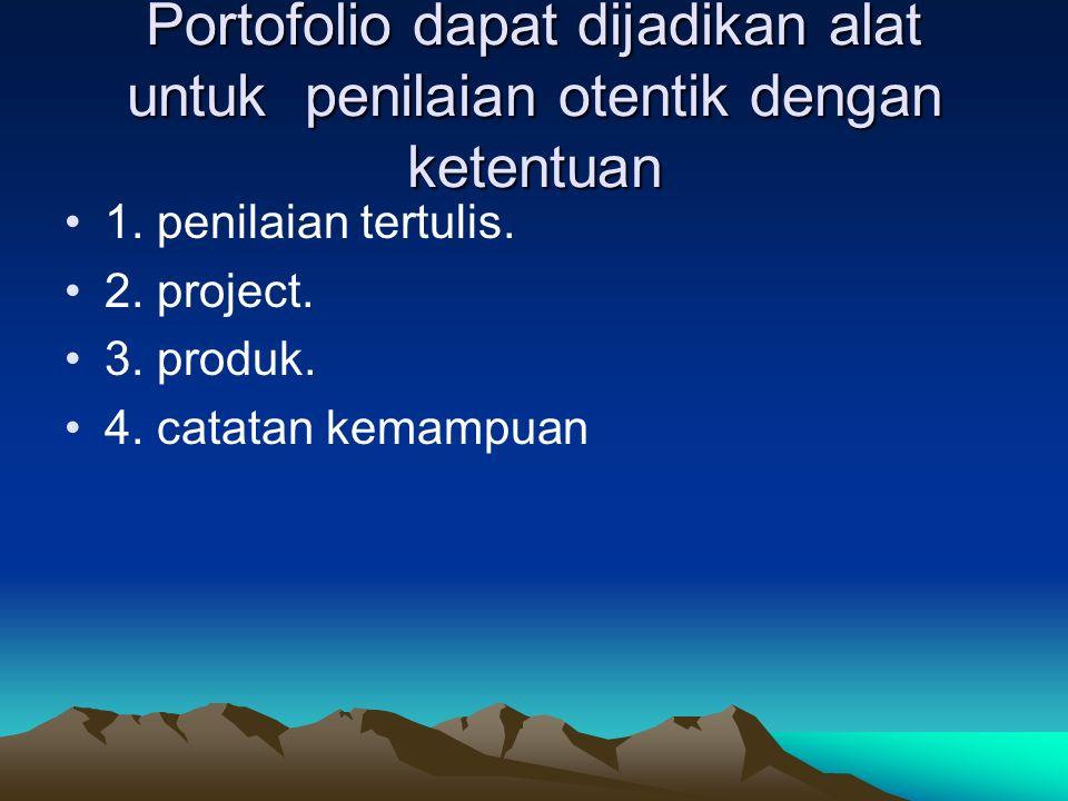 Portofolio dapat dijadikan alat untuk penilaian otentik dengan ketentuan 1. penilaian tertulis. 2. project. 3. produk. 4. catatan kemampuan
