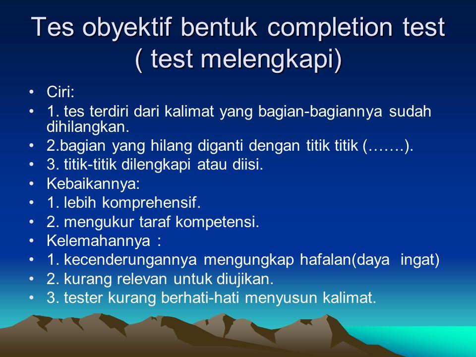 Tes obyektif bentuk completion test ( test melengkapi) Ciri: 1. tes terdiri dari kalimat yang bagian-bagiannya sudah dihilangkan. 2.bagian yang hilang