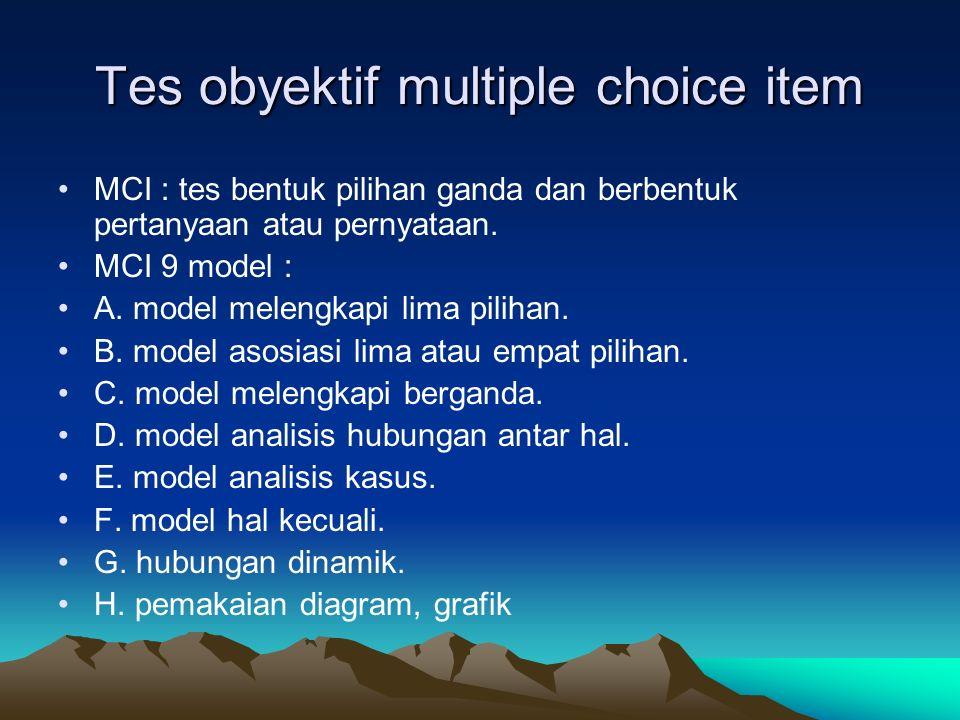 Tes obyektif multiple choice item MCI : tes bentuk pilihan ganda dan berbentuk pertanyaan atau pernyataan. MCI 9 model : A. model melengkapi lima pili