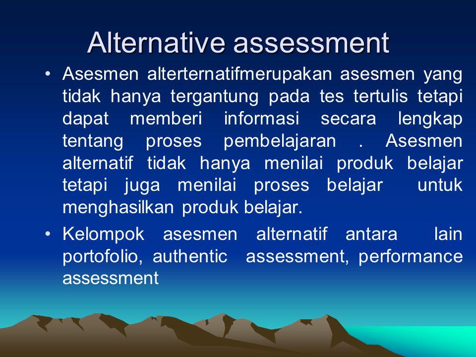Alternative assessment Asesmen alterternatifmerupakan asesmen yang tidak hanya tergantung pada tes tertulis tetapi dapat memberi informasi secara lengkap tentang proses pembelajaran.