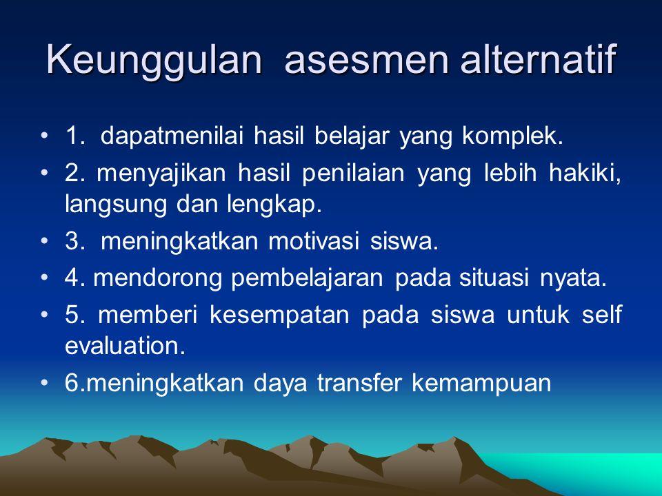 Keunggulan asesmen alternatif 1. dapatmenilai hasil belajar yang komplek.