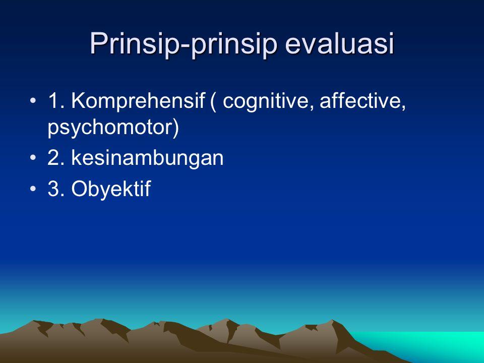 Prinsip-prinsip evaluasi 1. Komprehensif ( cognitive, affective, psychomotor) 2. kesinambungan 3. Obyektif