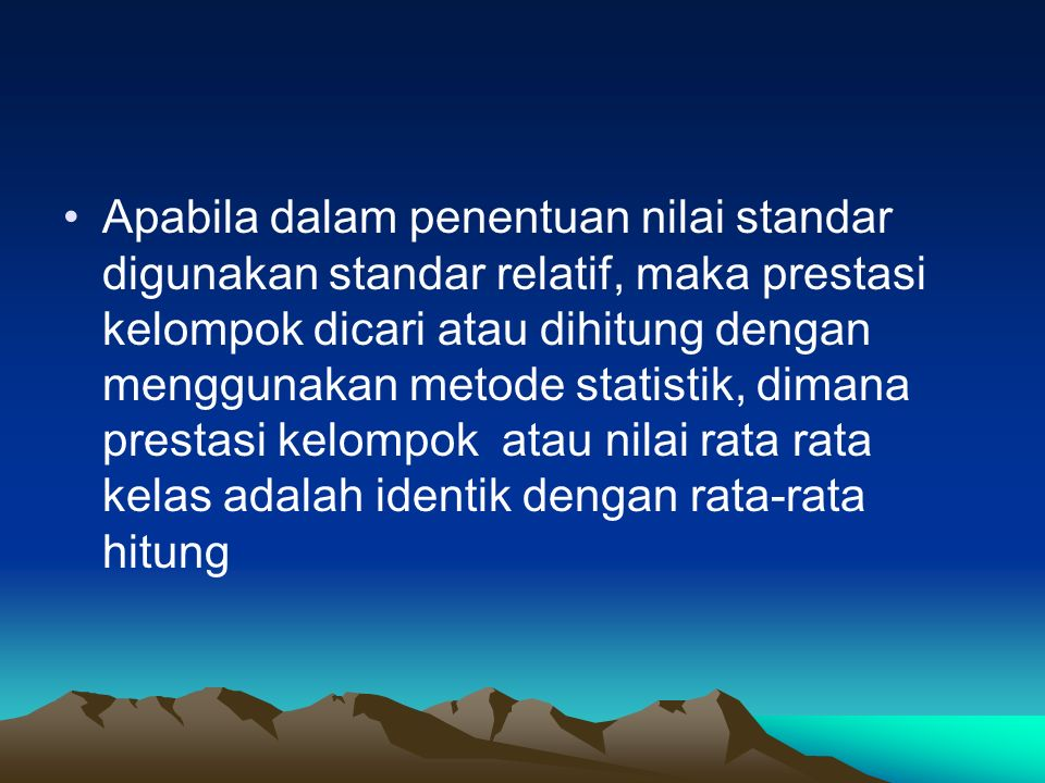 Apabila dalam penentuan nilai standar digunakan standar relatif, maka prestasi kelompok dicari atau dihitung dengan menggunakan metode statistik, dimana prestasi kelompok atau nilai rata rata kelas adalah identik dengan rata-rata hitung