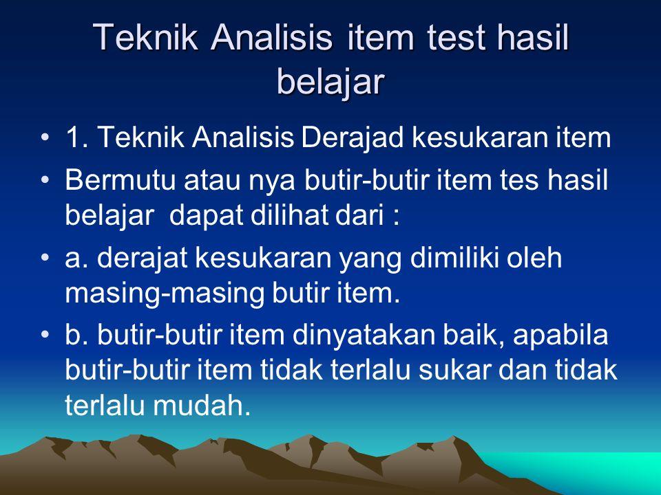 Teknik Analisis item test hasil belajar 1. Teknik Analisis Derajad kesukaran item Bermutu atau nya butir-butir item tes hasil belajar dapat dilihat da