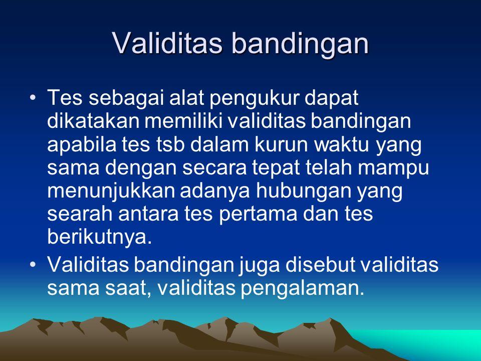 Validitas bandingan Tes sebagai alat pengukur dapat dikatakan memiliki validitas bandingan apabila tes tsb dalam kurun waktu yang sama dengan secara t
