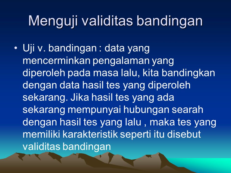 Menguji validitas bandingan Uji v. bandingan : data yang mencerminkan pengalaman yang diperoleh pada masa lalu, kita bandingkan dengan data hasil tes