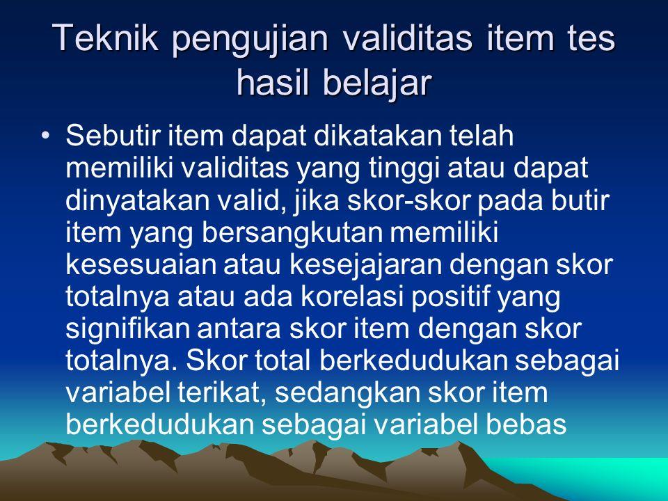 Teknik pengujian validitas item tes hasil belajar Sebutir item dapat dikatakan telah memiliki validitas yang tinggi atau dapat dinyatakan valid, jika
