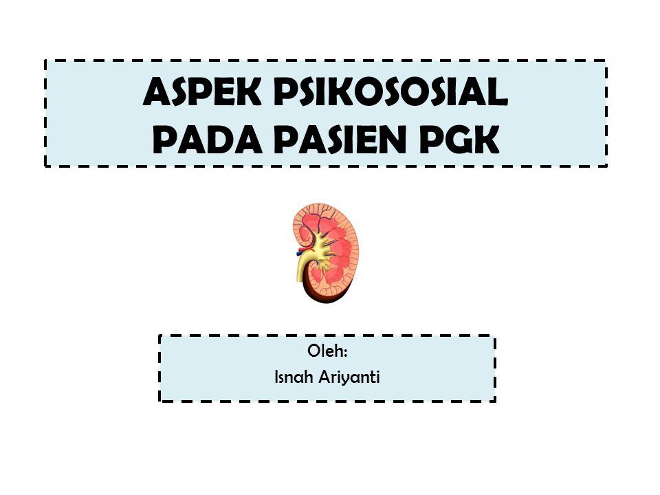 ASPEK PSIKOSOSIAL PADA PASIEN PGK Oleh: Isnah Ariyanti