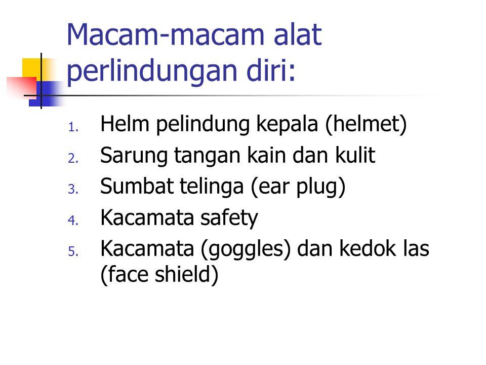 Macam-macam alat perlindungan diri: 1. Helm pelindung kepala (helmet) 2. Sarung tangan kain dan kulit 3. Sumbat telinga (ear plug) 4. Kacamata safety