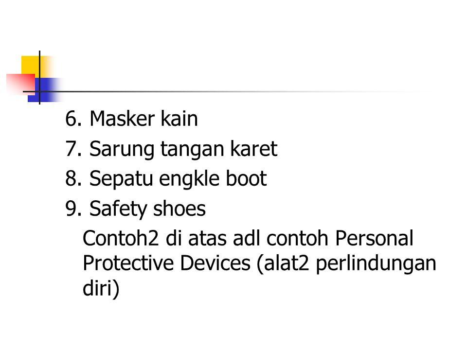 6. Masker kain 7. Sarung tangan karet 8. Sepatu engkle boot 9. Safety shoes Contoh2 di atas adl contoh Personal Protective Devices (alat2 perlindungan