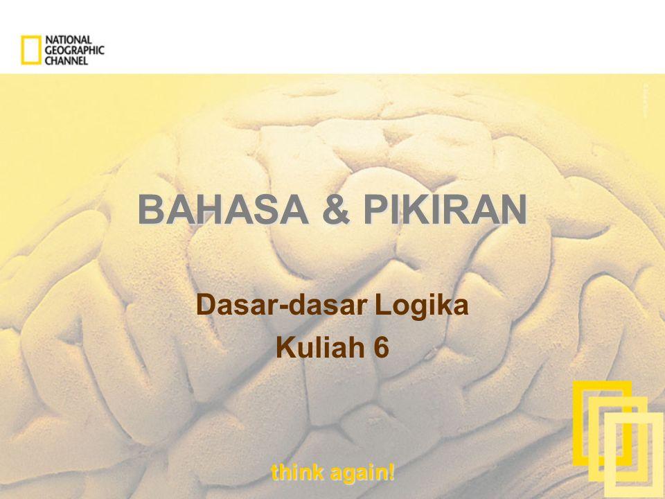 think again! BAHASA & PIKIRAN Dasar-dasar Logika Kuliah 6