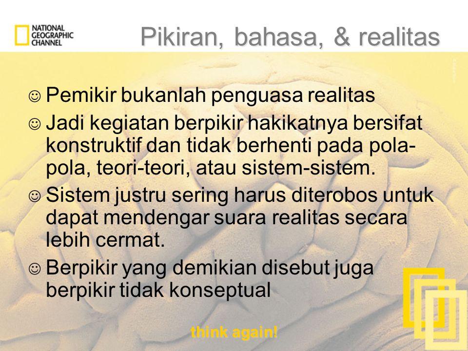 think again! Pikiran, bahasa, & realitas Pemikir bukanlah penguasa realitas Jadi kegiatan berpikir hakikatnya bersifat konstruktif dan tidak berhenti