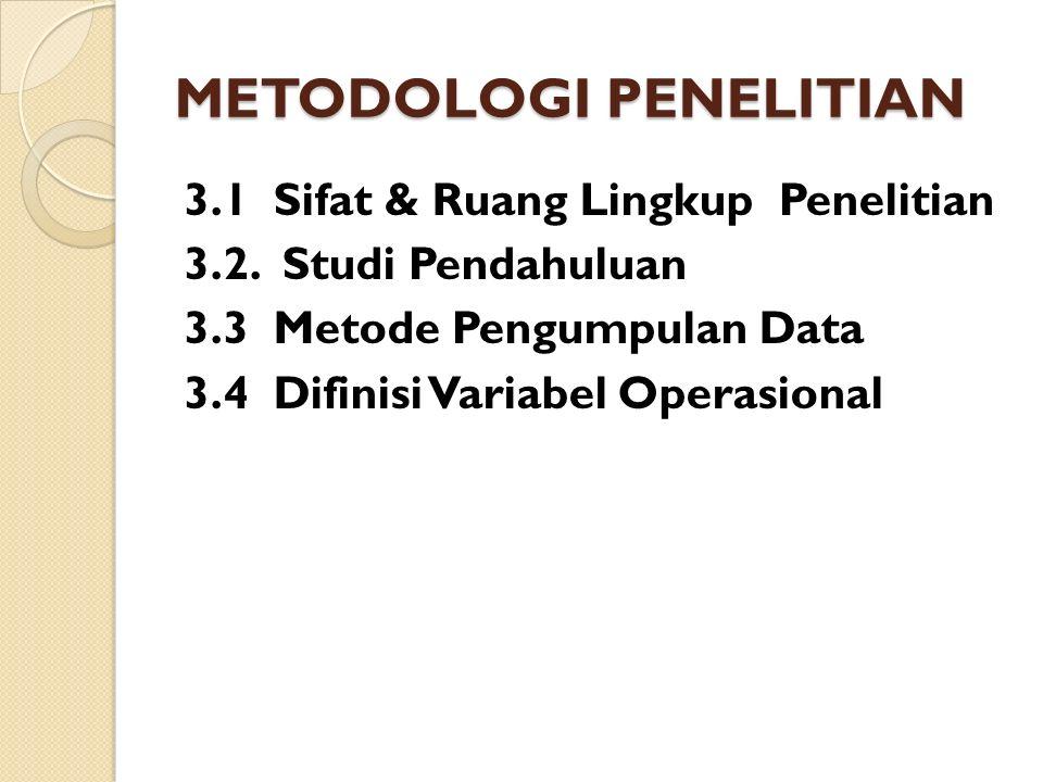 METODOLOGI PENELITIAN 3.1 Sifat & Ruang Lingkup Penelitian 3.2. Studi Pendahuluan 3.3 Metode Pengumpulan Data 3.4 Difinisi Variabel Operasional