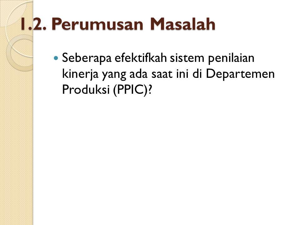 1.3.Tujuan Penelitian ◦ Untuk mengetahui efektifkah sistem penilaian kinerja yang ada saat ini di Departemen Produksi (PPIC).