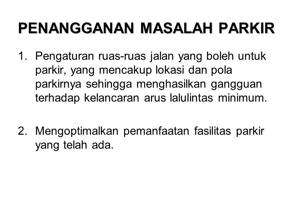 PENANGGANAN MASALAH PARKIR 1.Pengaturan ruas-ruas jalan yang boleh untuk parkir, yang mencakup lokasi dan pola parkirnya sehingga menghasilkan ganggua